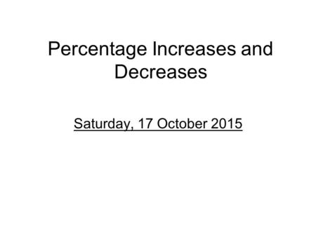 Percentage Increases and Decreases Saturday, 17 October 2015.