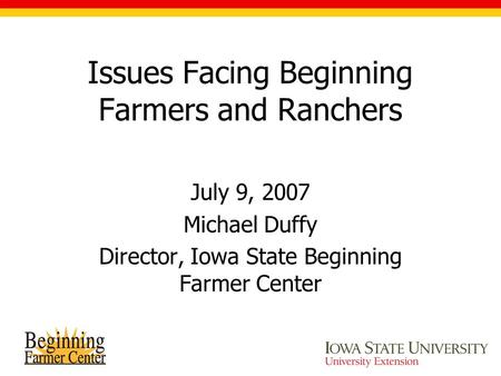 Issues Facing Beginning Farmers and Ranchers July 9, 2007 Michael Duffy Director, Iowa State Beginning Farmer Center.