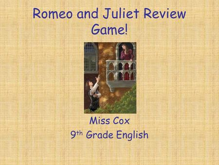 Romeo and Juliet Review Game! Miss Cox 9 th Grade English.