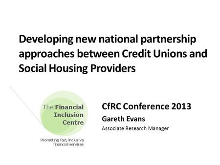 Developing new national partnership approaches between Credit Unions and Social Housing Providers CfRC Conference 2013 Gareth Evans Associate Research.