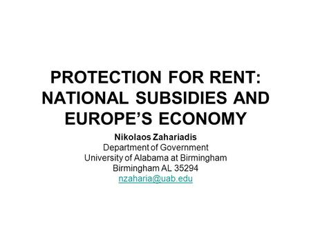 PROTECTION FOR RENT: NATIONAL SUBSIDIES AND EUROPE'S ECONOMY Nikolaos Zahariadis Department of Government University of Alabama at Birmingham Birmingham.