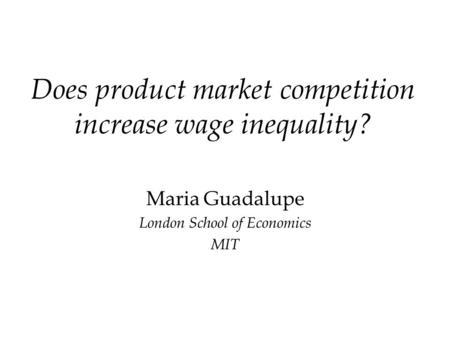 Does product market competition increase wage inequality? Maria Guadalupe London School of Economics MIT.