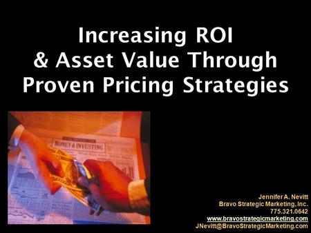 Increasing ROI & Asset Value Through Proven Pricing Strategies Jennifer A. Nevitt Bravo Strategic Marketing, Inc. 775.321.0642 www.bravostrategicmarketing.com.