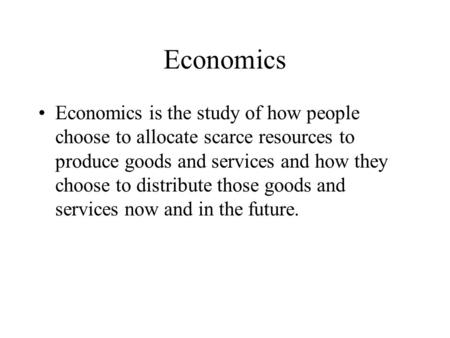 Economics Economics is the study of how people choose to allocate scarce resources to produce goods and services and how they choose to distribute those.