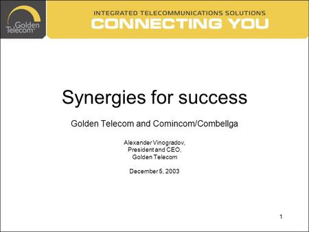1 Synergies for success Golden Telecom and Comincom/Combellga Alexander Vinogradov, President and CEO, Golden Telecom December 5, 2003.