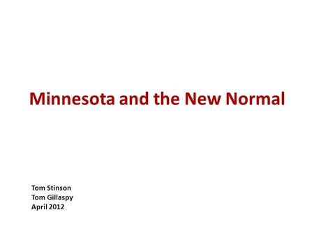 Minnesota and the New Normal Tom Stinson Tom Gillaspy April 2012.