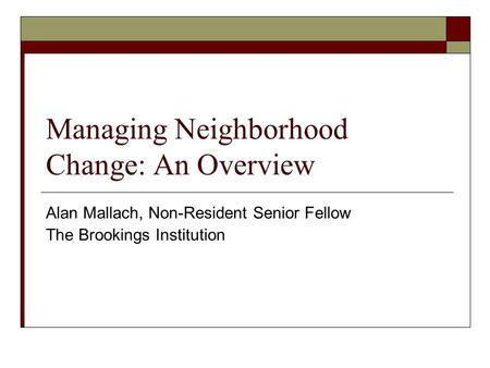 Managing Neighborhood Change: An Overview Alan Mallach, Non-Resident Senior Fellow The Brookings Institution.