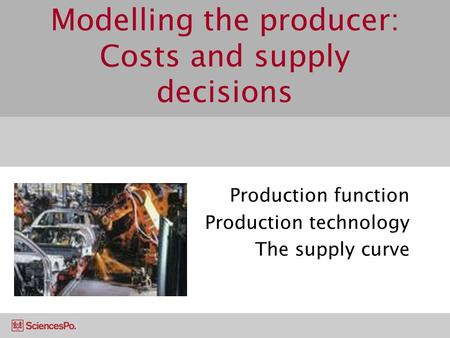 Modelling the producer: Costs and supply decisions Production function Production technology The supply curve.