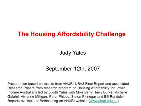 The Housing Affordability Challenge Judy Yates September 12th, 2007 Presentation based on results from AHURI NRV3 Final Report and associated Research.