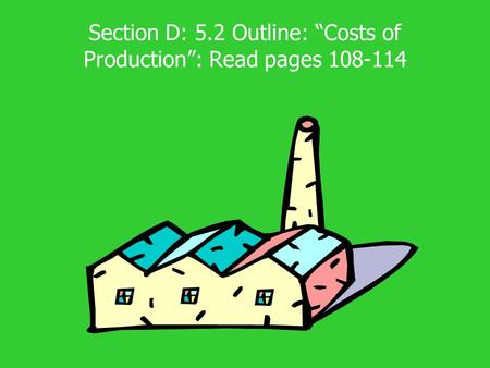 "Section D: 5.2 Outline: ""Costs of Production"": Read pages 108-114."