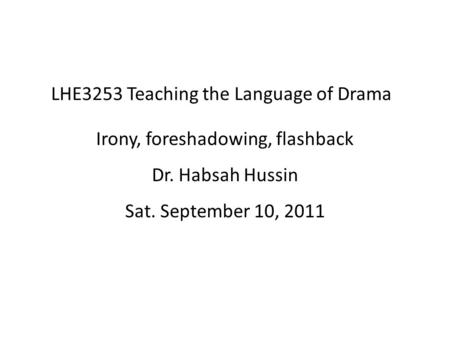 LHE3253 Teaching the Language of Drama Irony, foreshadowing, flashback Dr. Habsah Hussin Sat. September 10, 2011.