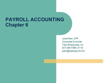 Janet Stan, CPP Corporate Controller Talco Enterprises, Inc. 847-480-7366 x 3116 PAYROLL ACCOUNTING Chapter 6.