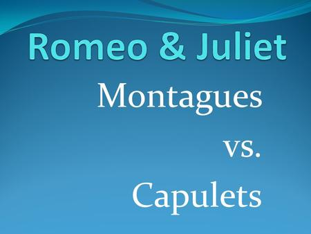 "Montagues vs. Capulets. In the balcony scene, Juliet says: ""What's Montague? It is nor hand or foot, Nor arm, nor face…. What's in a name? That which."