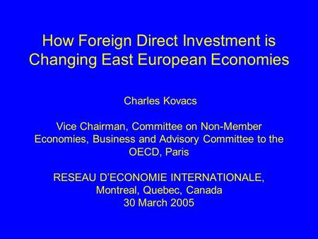 How Foreign Direct Investment is Changing East European Economies Charles Kovacs Vice Chairman, Committee on Non-Member Economies, Business and Advisory.