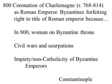 800 Coronation of Charlemagne (r. 768-814) as Roman Emperor. Byzantines forfeiting right to title of Roman emperor because… In 800, woman on Byzantine.