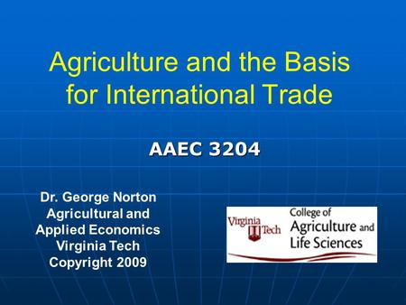 Agriculture and the Basis for International Trade Dr. George Norton Agricultural and Applied Economics Virginia Tech Copyright 2009 AAEC 3204.