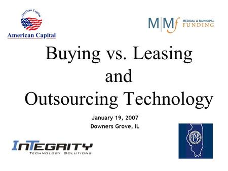 Buying vs. Leasing and Outsourcing Technology January 19, 2007 Downers Grove, IL.