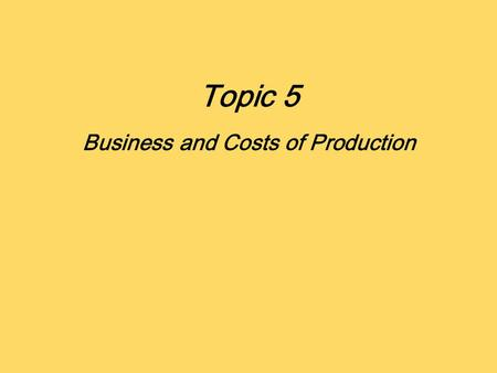 Topic 5 Business and Costs of Production. Definition: Cost and Profit As consumers maximize utility, Producers maximize profit Profit is the reward for.