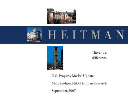 U.S. Property Market Update Mary Ludgin, PhD, Heitman Research September, 2007 There is a difference.