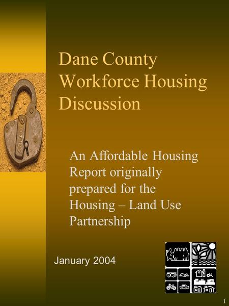 1 Dane County Workforce Housing Discussion An Affordable Housing Report originally prepared for the Housing – Land Use Partnership January 2004.