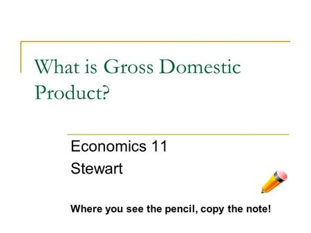 What is Gross Domestic Product? Economics 11 Stewart Where you see the pencil, copy the note!