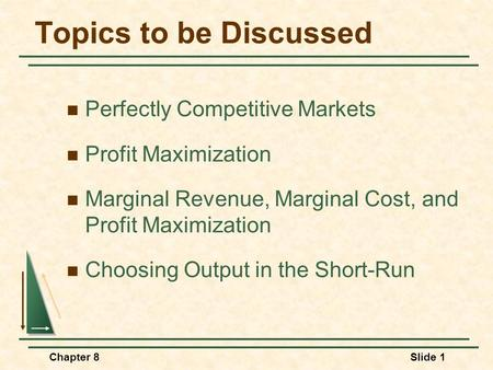 Chapter 8Slide 1 Topics to be Discussed Perfectly Competitive Markets Profit Maximization Marginal Revenue, Marginal Cost, and Profit Maximization Choosing.