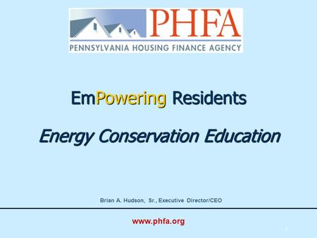 1 EmPowering Residents Energy Conservation Education Brian A. Hudson, Sr., Executive Director/CEO www.phfa.org.