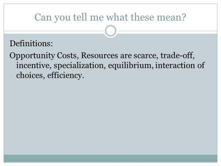 Can you tell me what these mean? Definitions: Opportunity Costs, Resources are scarce, trade-off, incentive, specialization, equilibrium, interaction of.