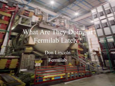 What Are They Doing at Fermilab Lately? Don Lincoln Fermilab.