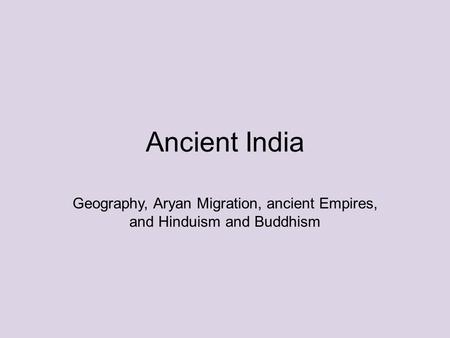 Ancient India Geography, Aryan Migration, ancient Empires, and Hinduism and Buddhism.