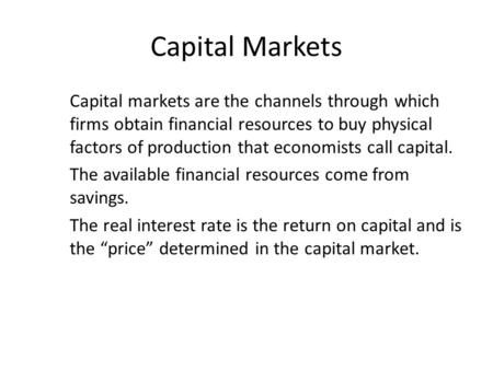Capital Markets Capital markets are the channels through which firms obtain financial resources to buy physical factors of production that economists call.