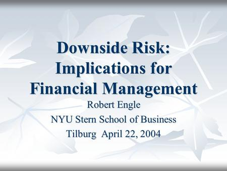 Downside Risk: Implications for Financial Management Robert Engle NYU Stern School of Business Tilburg April 22, 2004.