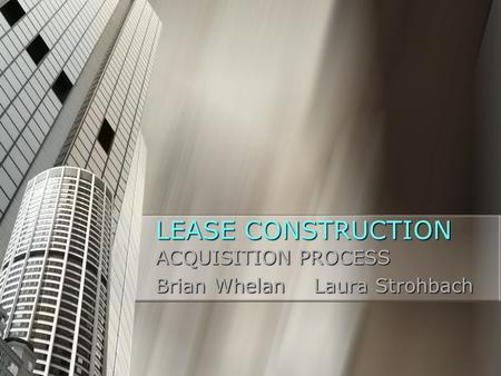 LEASE CONSTRUCTION ACQUISITION PROCESS Brian Whelan Laura Strohbach.