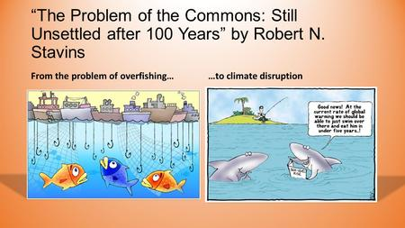 """The Problem of the Commons: Still Unsettled after 100 Years"" by Robert N. Stavins From the problem of overfishing……to climate disruption."