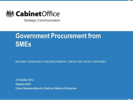 NATIONAL FEDERATION OF BUILDERS PRINCIPAL CONTACTORS' GROUP CONFERENCE Government Procurement from SMEs 23 October 2012 Stephen Allott Crown Representative.