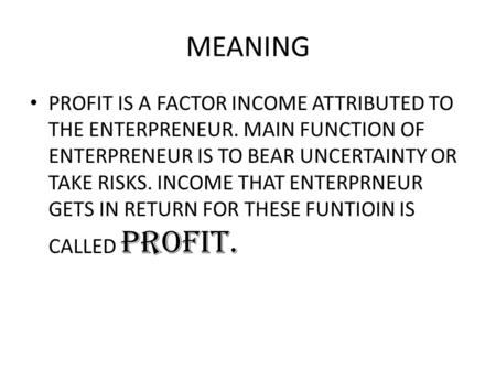 MEANING PROFIT IS A FACTOR INCOME ATTRIBUTED TO THE ENTERPRENEUR. MAIN FUNCTION OF ENTERPRENEUR IS TO BEAR UNCERTAINTY OR TAKE RISKS. INCOME THAT ENTERPRNEUR.