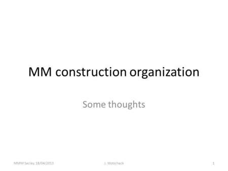 MM construction organization Some thoughts MMM Saclay, 18/04/2013J. Wotschack1.