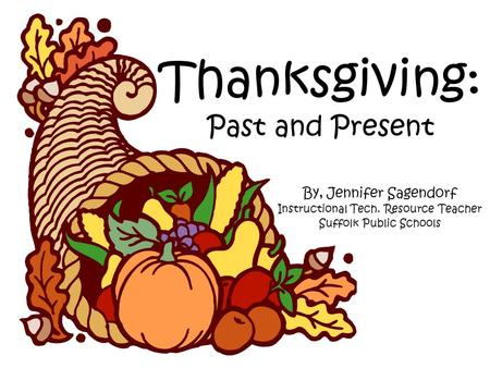 Thanksgiving: Past and Present By, Jennifer Sagendorf Instructional Tech. Resource Teacher Suffolk Public Schools.