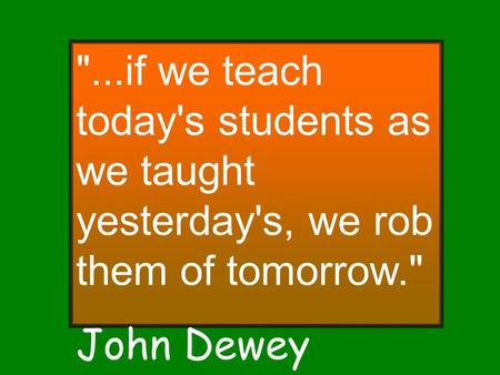 ...if we teach today's students as we taught yesterday's, we rob them of tomorrow. John Dewey.