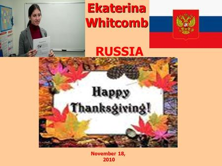 Ekaterina Whitcomb RUSSIA November 18, 2010. Thanksgiving …It is a time….to say thank you… the day America sets aside for family, for remembrance…