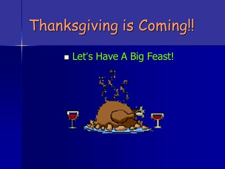 Thanksgiving is Coming!! Let ' s Have A Big Feast! Let ' s Have A Big Feast!