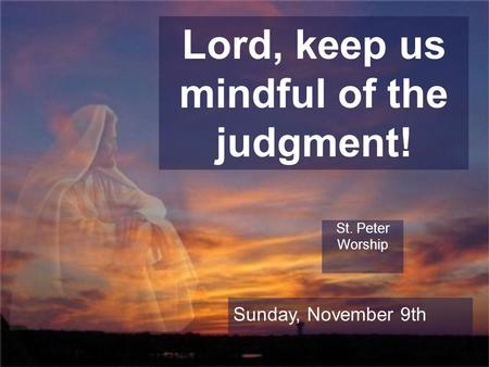 Lord, keep us mindful of the judgment! St. Peter Worship Sunday, November 9th.