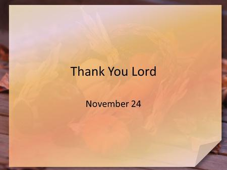 Thank You Lord November 24. Think About It … What kinds of things do you look forward to during Thanksgiving week? Unfortunately, we too often give lip.