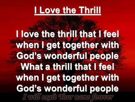 I Love the Thrill I love the thrill that I feel when I get together with God's wonderful people What a thrill that I feel when I get together with God's.