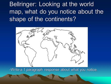 Bellringer: Looking at the world map, what do you notice about the shape of the continents? -Write a 1 paragraph response about what you notice.