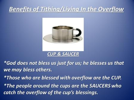 Benefits of Tithing/Living In the Overflow *God does not bless us just for us; he blesses us that we may bless others. *Those who are blessed with overflow.
