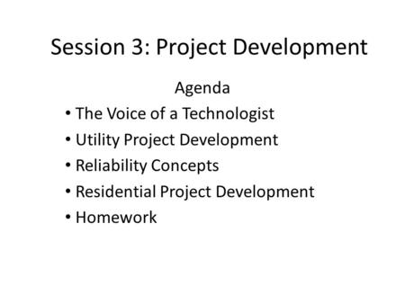 Session 3: Project Development Agenda The Voice of a Technologist Utility Project Development Reliability Concepts Residential Project Development Homework.