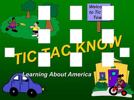 TIC TAC KNOW Learning About America Welcome to TicTac Town.