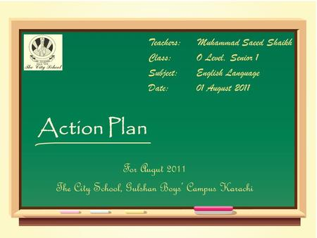 Action Plan Teachers:Muhammad Saeed Shaikh Class:O Level, Senior 1 Subject:English Language Date:01 August 2011 For Augut 2011 The City School, Gulshan.
