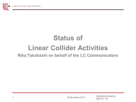 Status of Linear Collider Activities Rika Takahashi on behalf of the LC Communicators 104 November, 2013 Interactions US.
